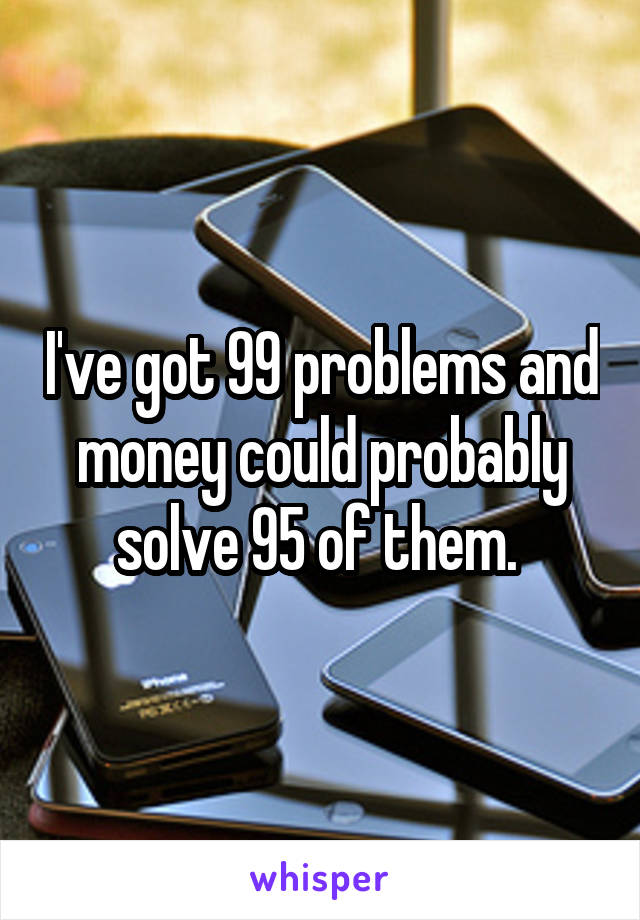 I've got 99 problems and money could probably solve 95 of them.