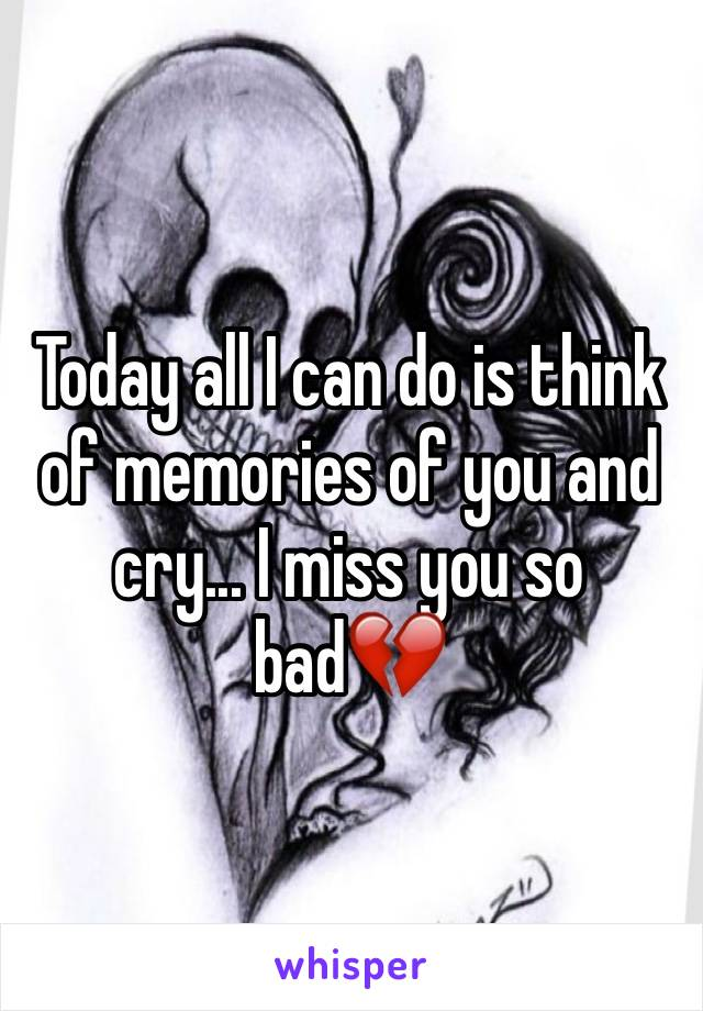 Today all I can do is think of memories of you and cry... I miss you so bad💔