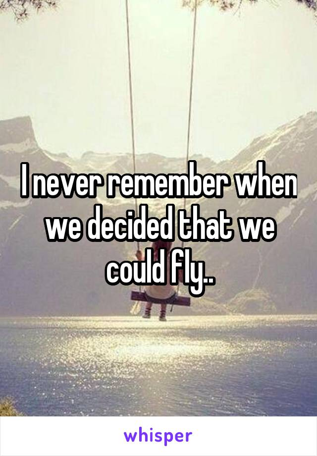 I never remember when we decided that we could fly..
