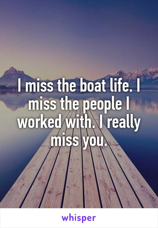 I miss the boat life. I miss the people I worked with. I really miss you.
