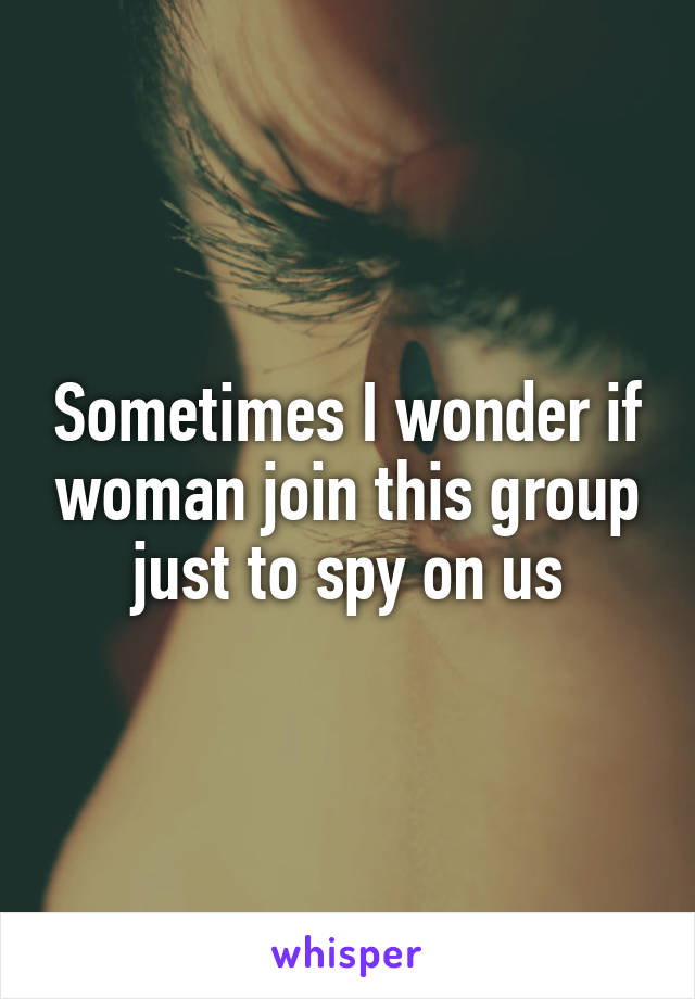 Sometimes I wonder if woman join this group just to spy on us
