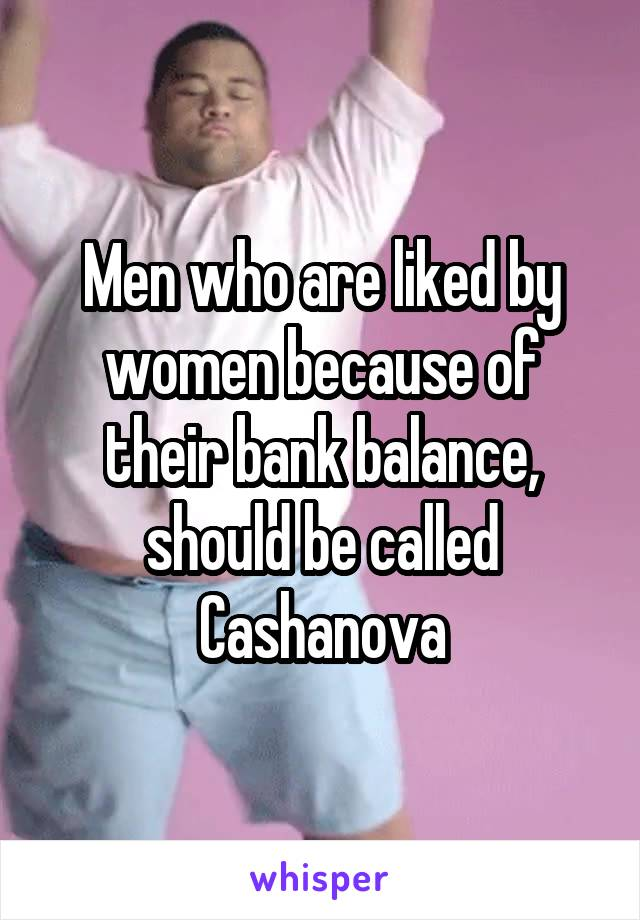 Men who are liked by women because of their bank balance, should be called Cashanova