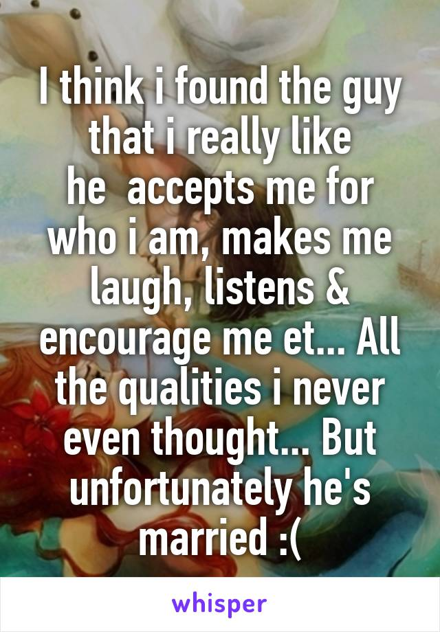 I think i found the guy that i really like he  accepts me for who i am, makes me laugh, listens & encourage me et... All the qualities i never even thought... But unfortunately he's married :(