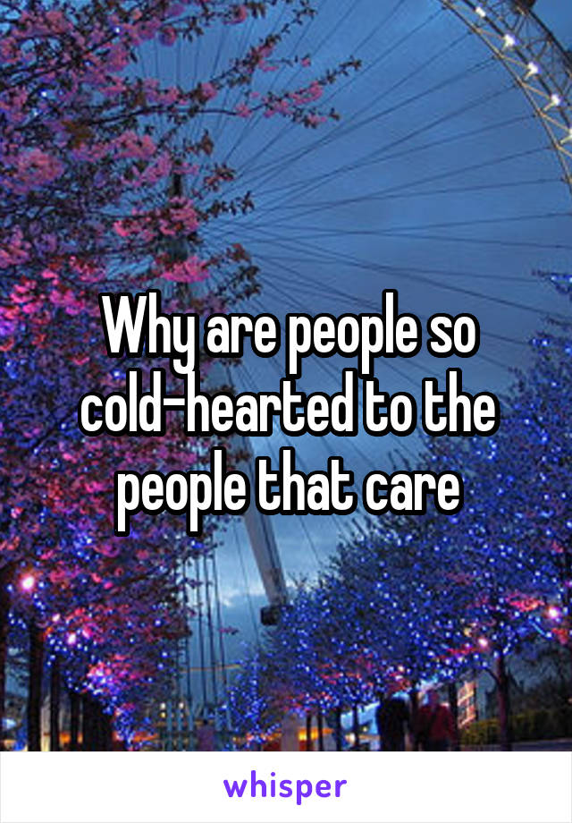Why are people so cold-hearted to the people that care