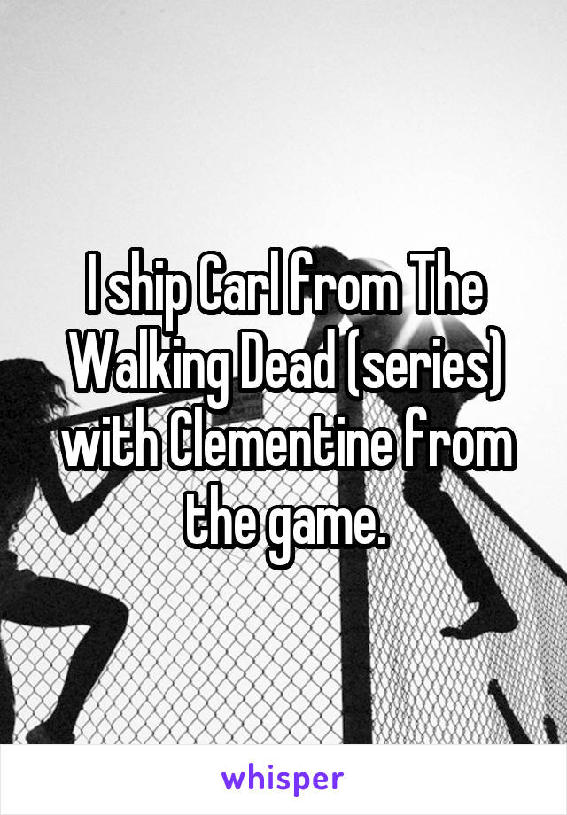 I ship Carl from The Walking Dead (series) with Clementine from the game.