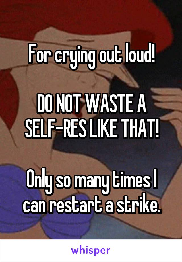 For crying out loud!  DO NOT WASTE A SELF-RES LIKE THAT!  Only so many times I can restart a strike.