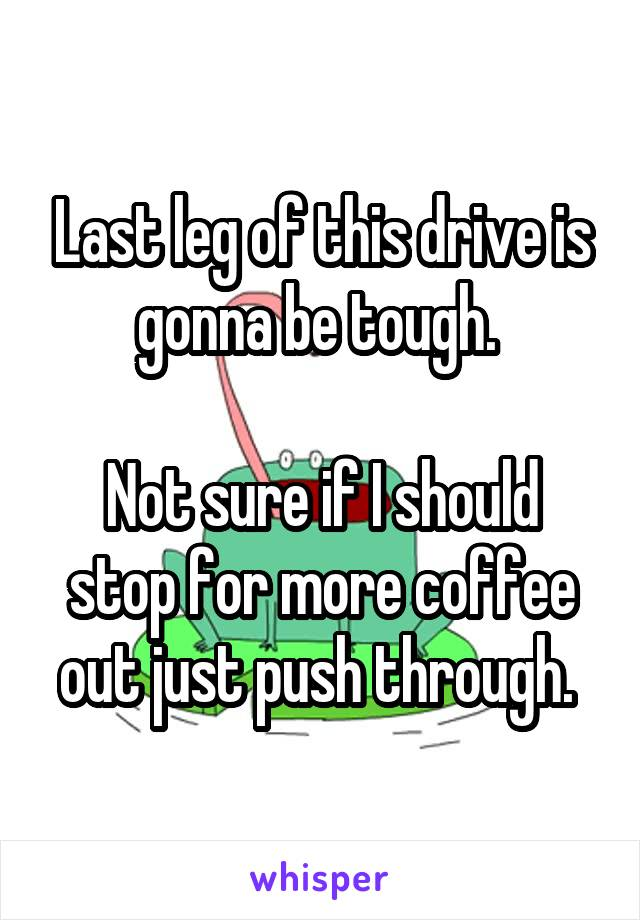 Last leg of this drive is gonna be tough.   Not sure if I should stop for more coffee out just push through.