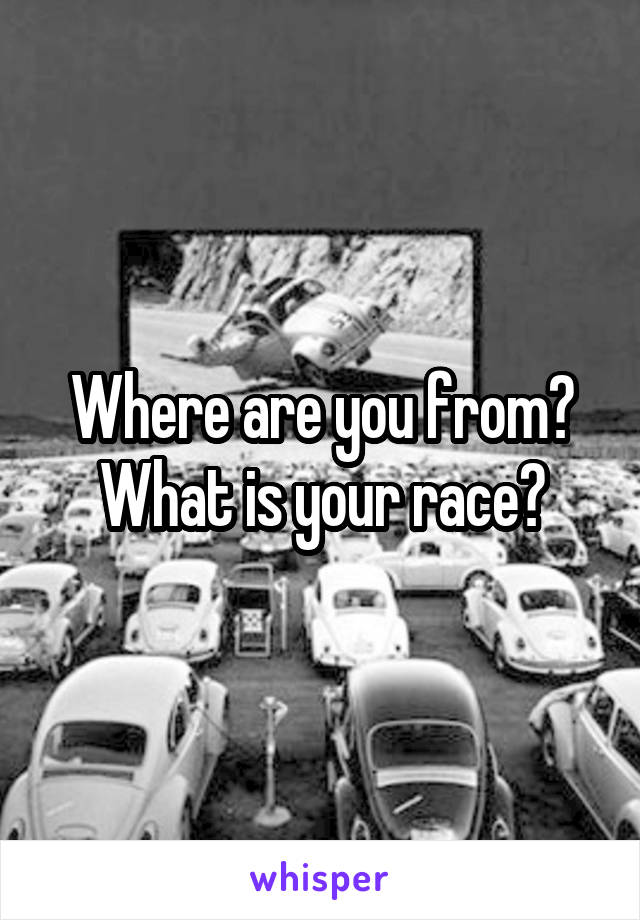 Where are you from? What is your race?
