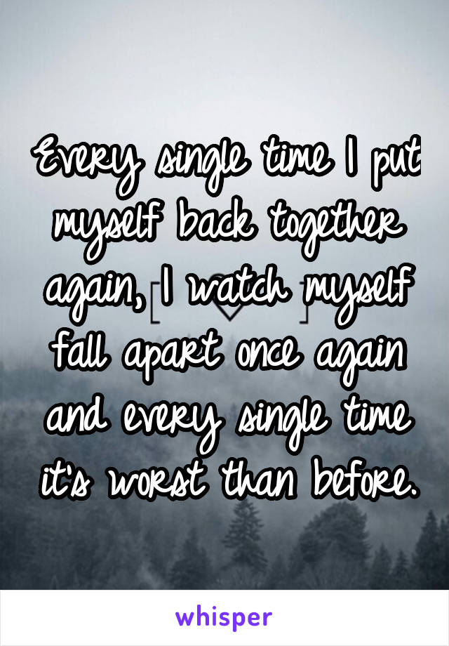 Every single time I put myself back together again, I watch myself fall apart once again and every single time it's worst than before.