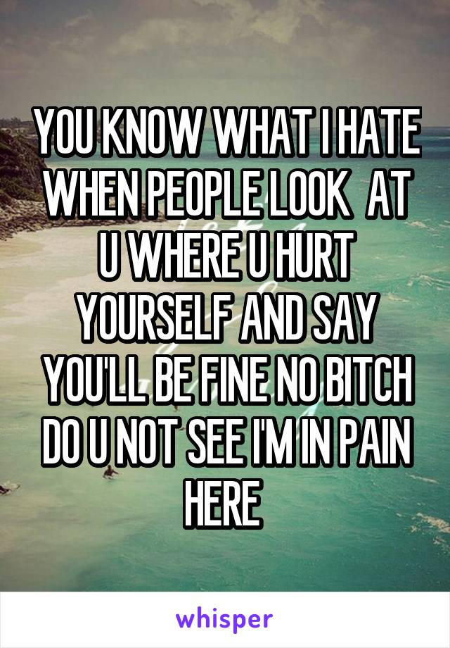YOU KNOW WHAT I HATE WHEN PEOPLE LOOK  AT U WHERE U HURT YOURSELF AND SAY YOU'LL BE FINE NO BITCH DO U NOT SEE I'M IN PAIN HERE