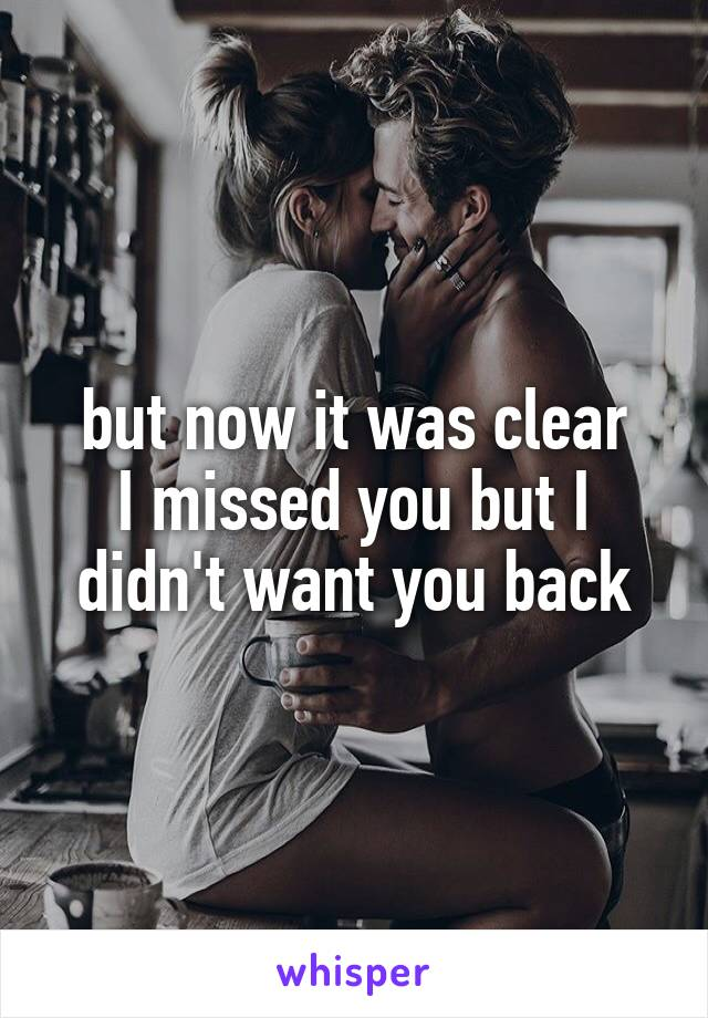 but now it was clear I missed you but I didn't want you back