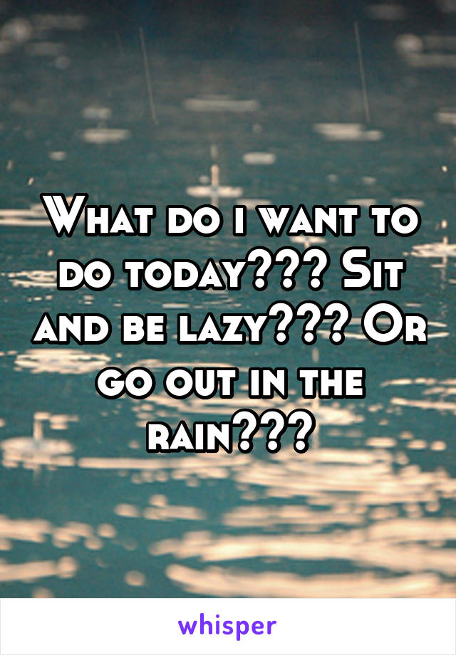What do i want to do today??? Sit and be lazy??? Or go out in the rain???