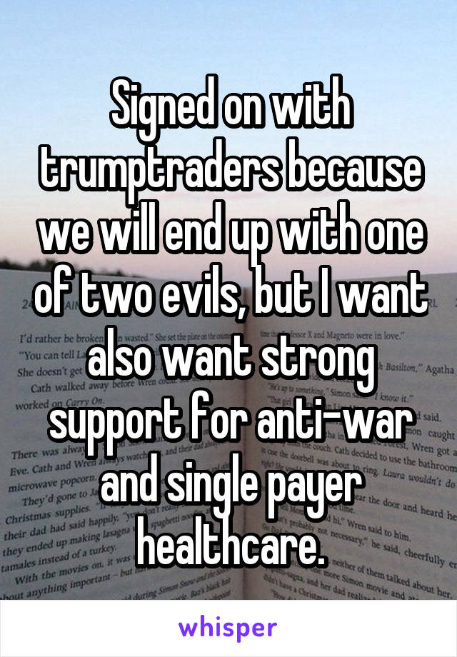 Signed on with trumptraders because we will end up with one of two evils, but I want also want strong support for anti-war and single payer healthcare.