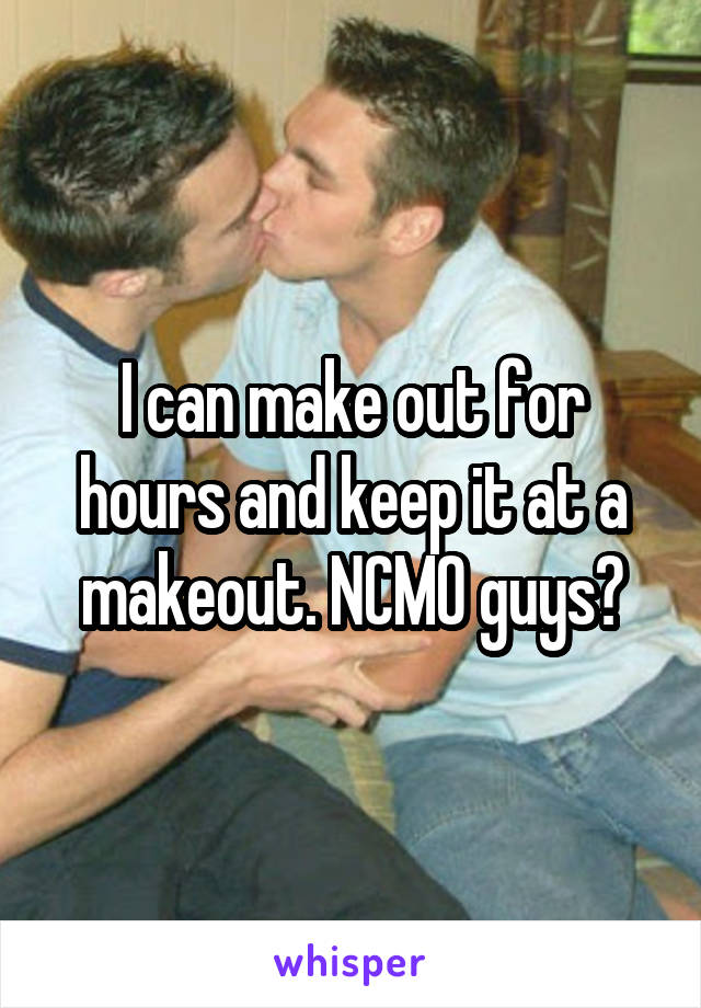 I can make out for hours and keep it at a makeout. NCMO guys?
