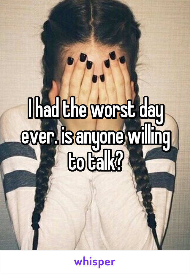 I had the worst day ever. is anyone willing to talk?