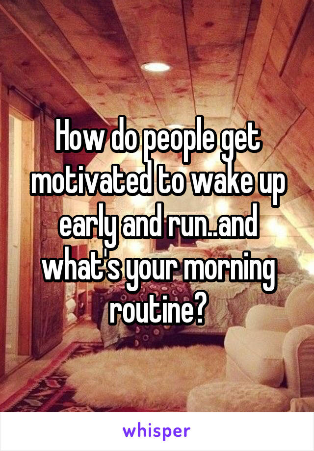 How do people get motivated to wake up early and run..and what's your morning routine?