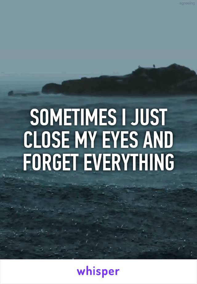 SOMETIMES I JUST CLOSE MY EYES AND FORGET EVERYTHING