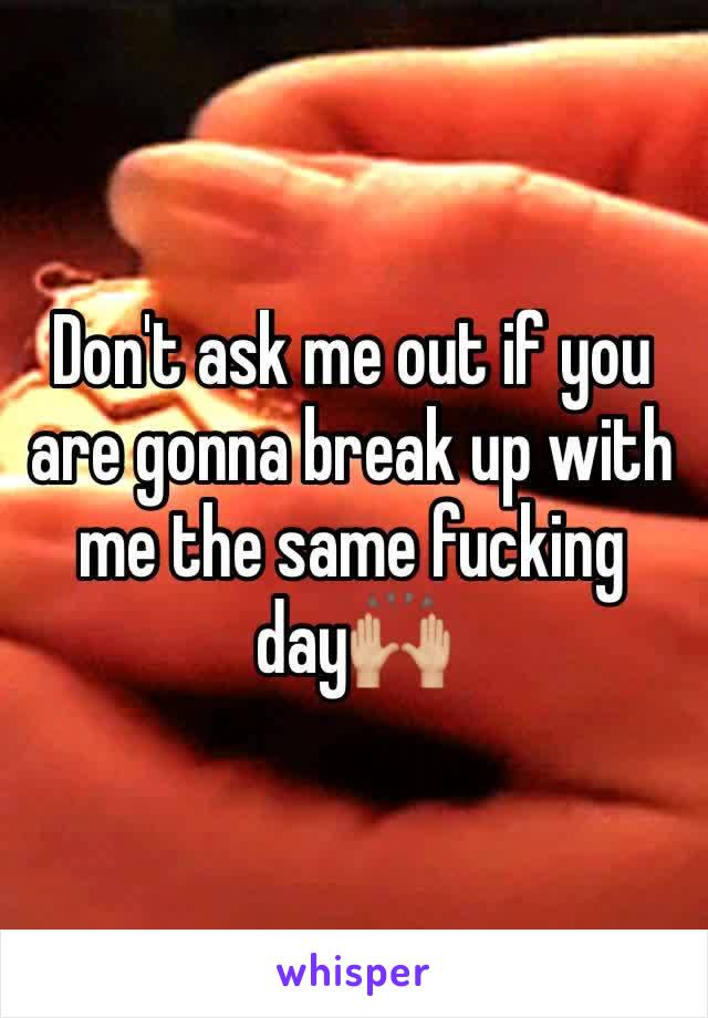 Don't ask me out if you are gonna break up with me the same fucking day🙌🏼