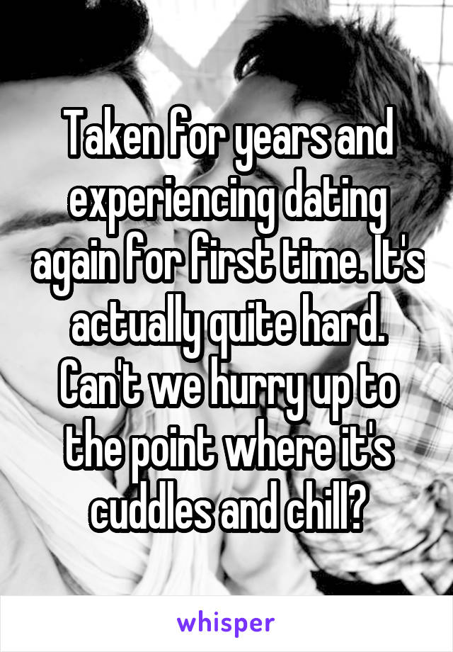 Taken for years and experiencing dating again for first time. It's actually quite hard. Can't we hurry up to the point where it's cuddles and chill?