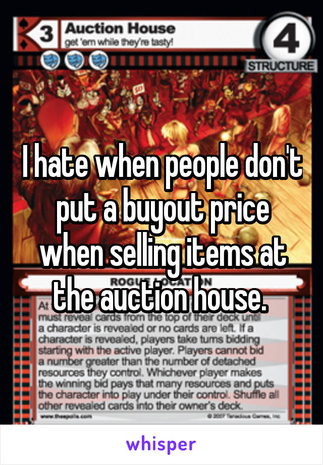 I hate when people don't put a buyout price when selling items at the auction house.