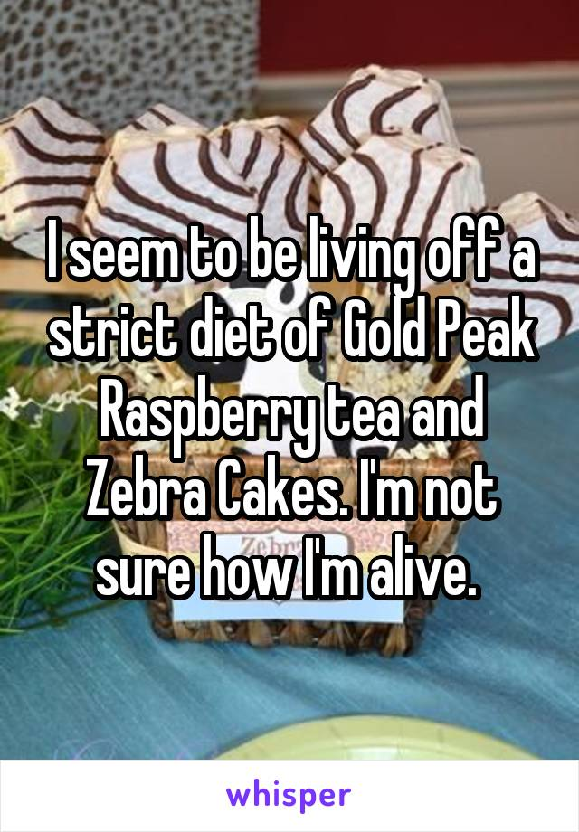 I seem to be living off a strict diet of Gold Peak Raspberry tea and Zebra Cakes. I'm not sure how I'm alive.
