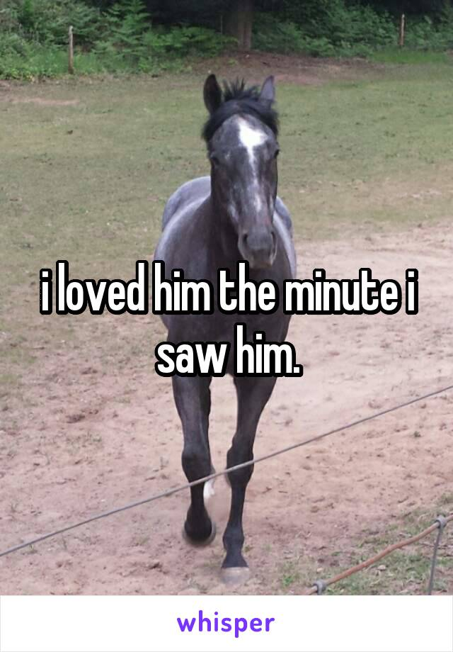 i loved him the minute i saw him.