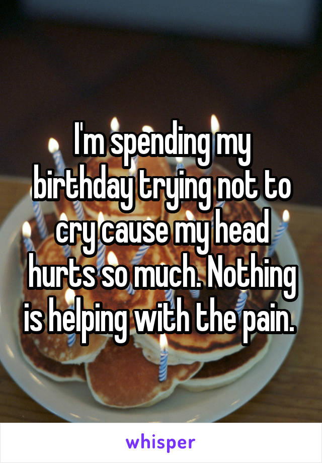 I'm spending my birthday trying not to cry cause my head hurts so much. Nothing is helping with the pain.