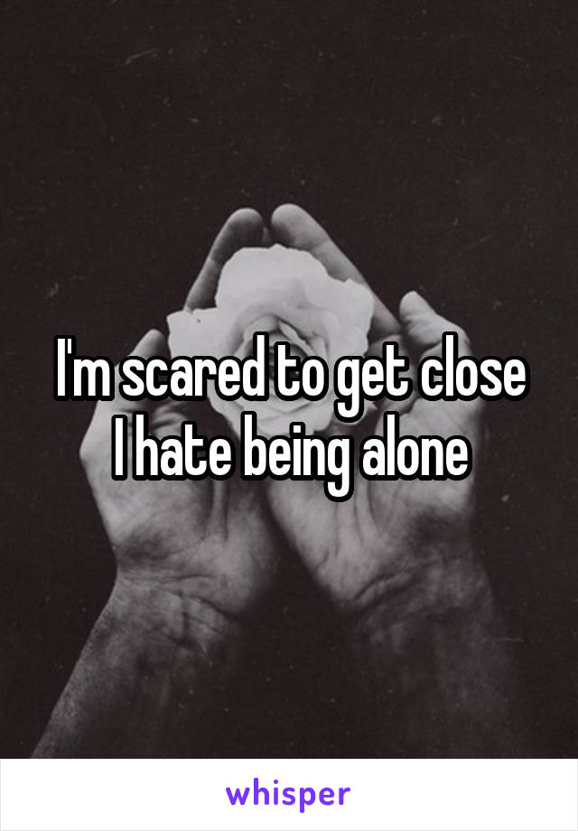 I'm scared to get close I hate being alone