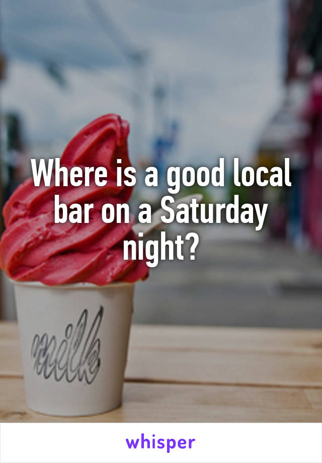 Where is a good local bar on a Saturday night?
