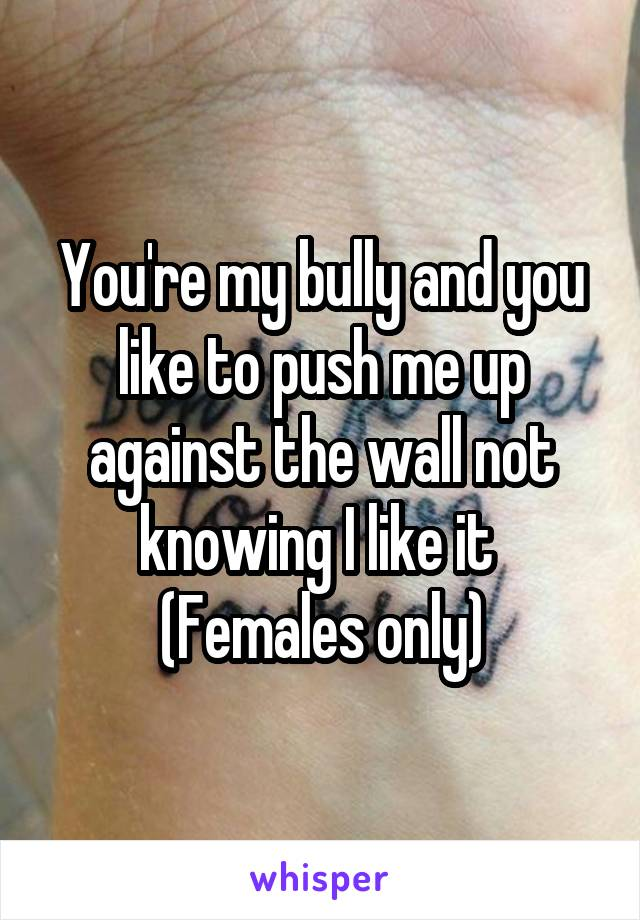 You're my bully and you like to push me up against the wall not knowing I like it  (Females only)