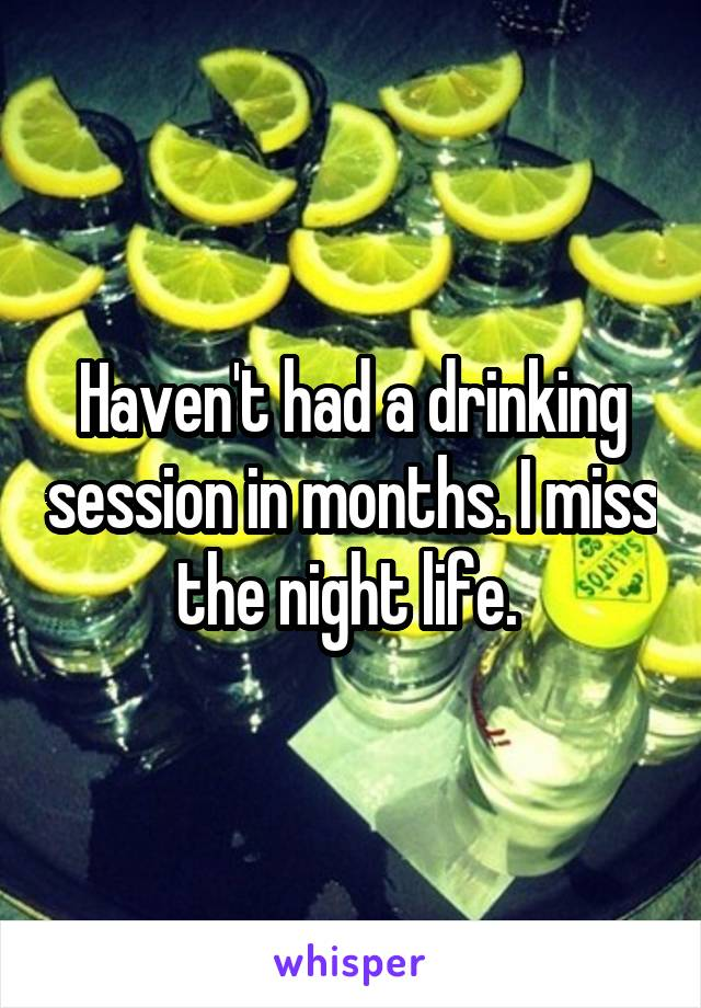Haven't had a drinking session in months. I miss the night life.