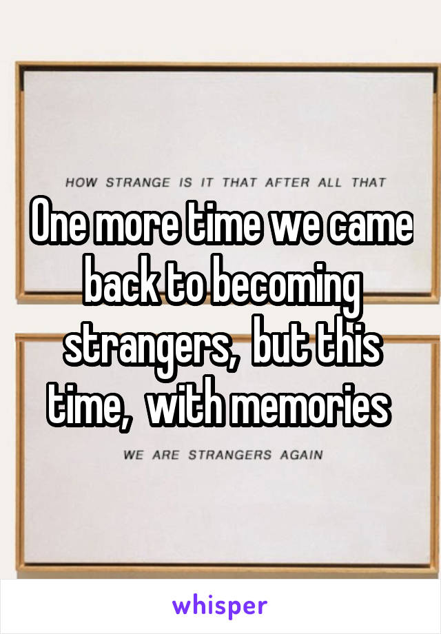 One more time we came back to becoming strangers,  but this time,  with memories