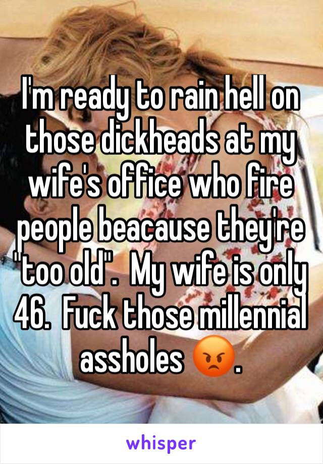 """I'm ready to rain hell on those dickheads at my wife's office who fire people beacause they're """"too old"""".  My wife is only 46.  Fuck those millennial assholes 😡."""