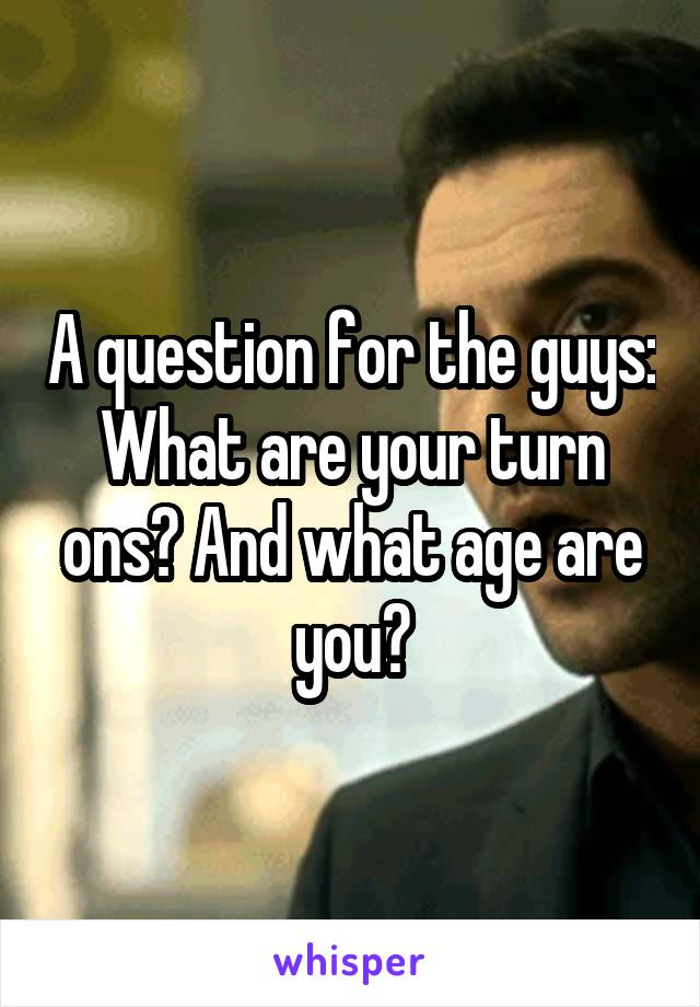 A question for the guys: What are your turn ons? And what age are you?