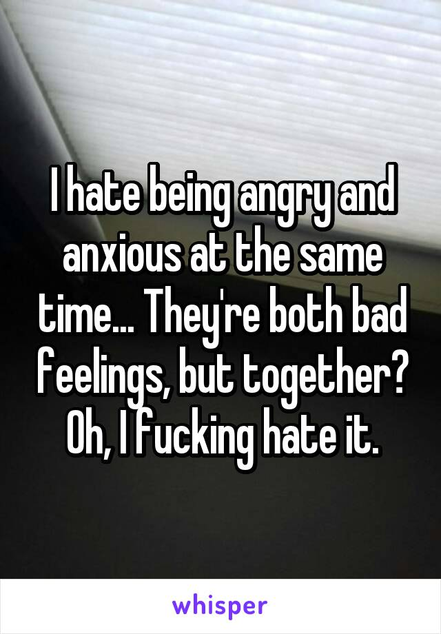 I hate being angry and anxious at the same time... They're both bad feelings, but together? Oh, I fucking hate it.