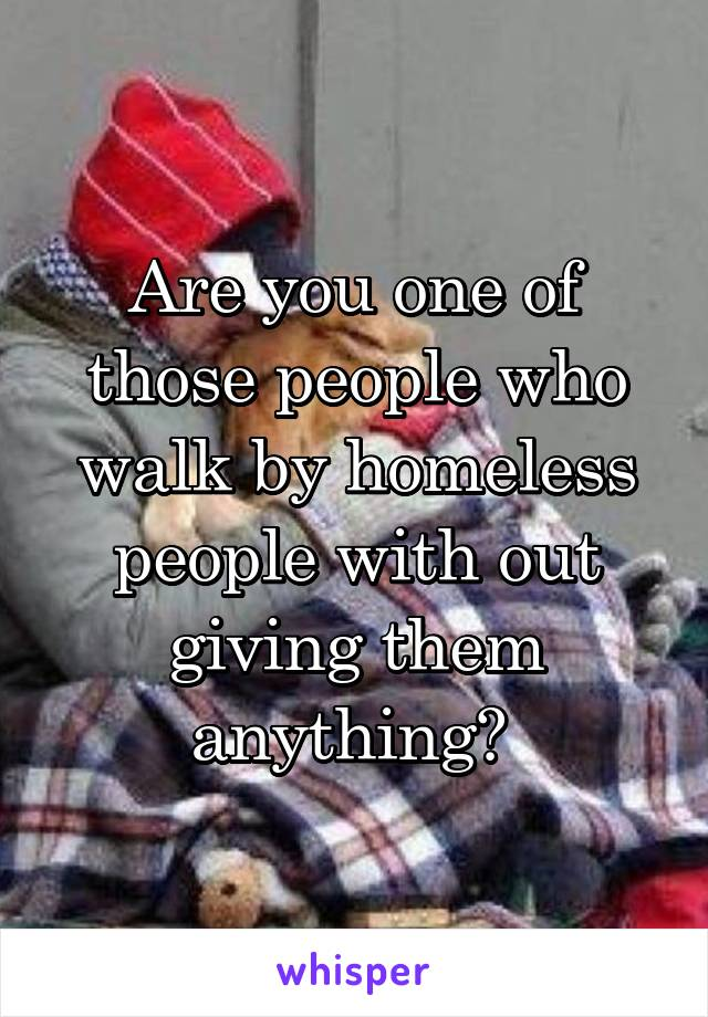 Are you one of those people who walk by homeless people with out giving them anything?
