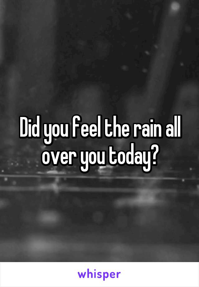 Did you feel the rain all over you today?