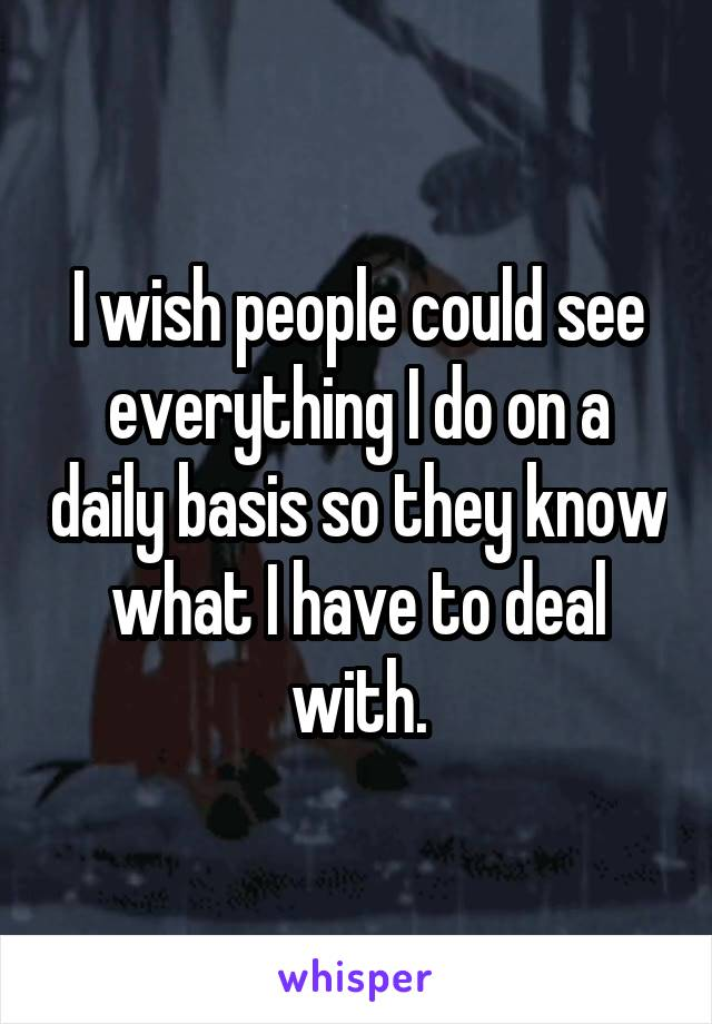 I wish people could see everything I do on a daily basis so they know what I have to deal with.