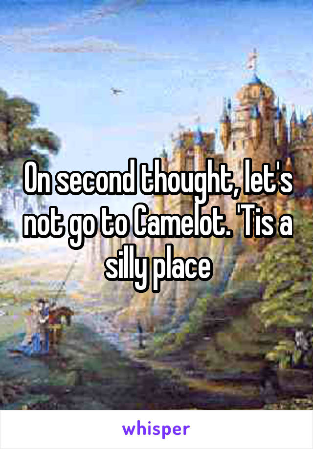 On second thought, let's not go to Camelot. 'Tis a silly place