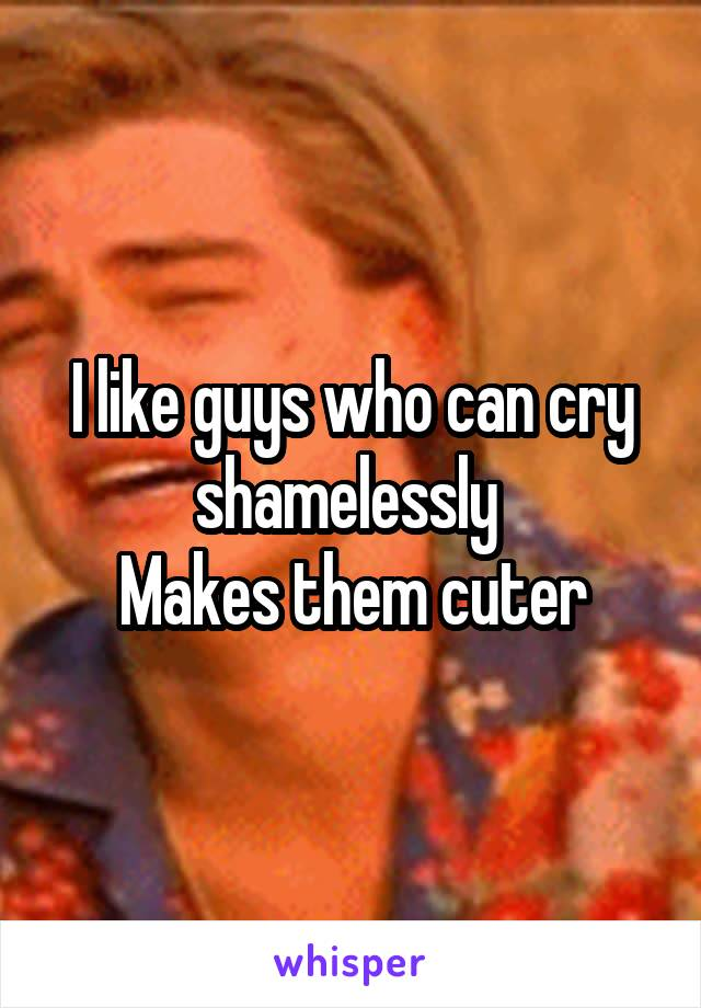 I like guys who can cry shamelessly  Makes them cuter