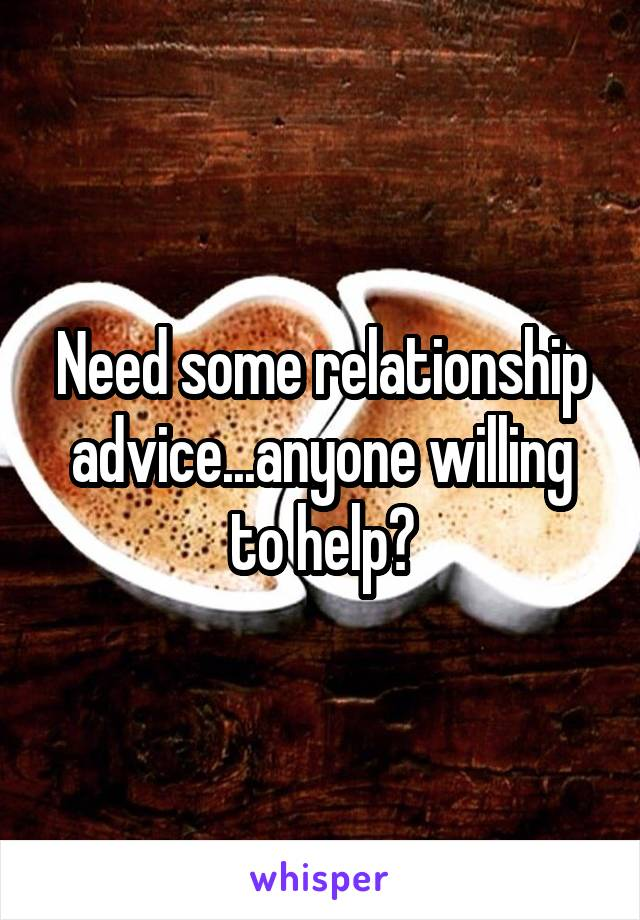 Need some relationship advice...anyone willing to help?