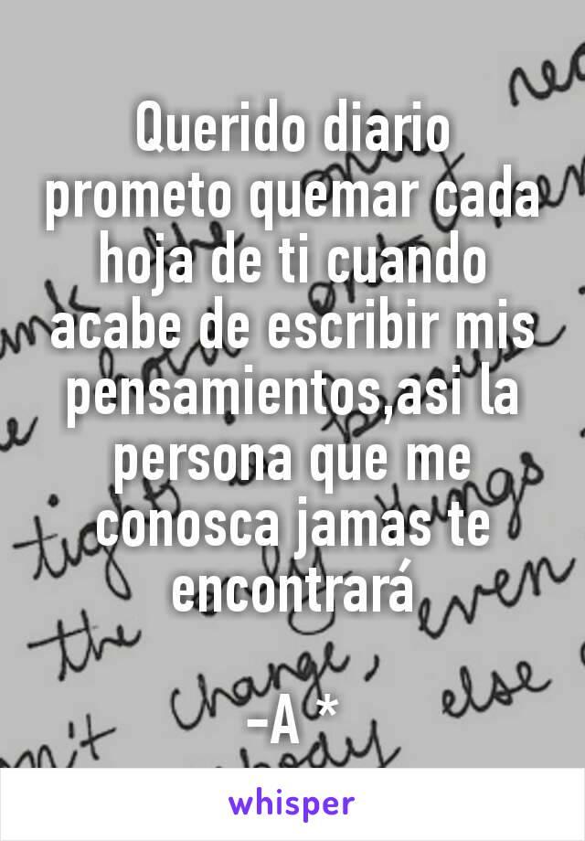 Querido diario prometo quemar cada hoja de ti cuando acabe de escribir mis pensamientos,asi la persona que me conosca jamas te encontrará  -A *