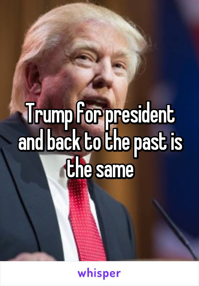 Trump for president and back to the past is the same