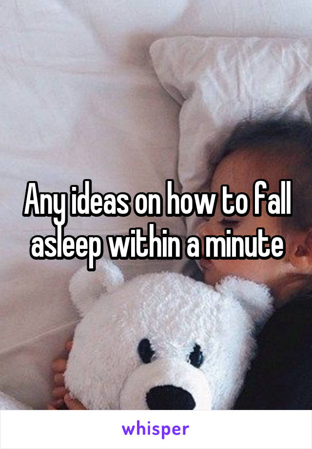 Any ideas on how to fall asleep within a minute