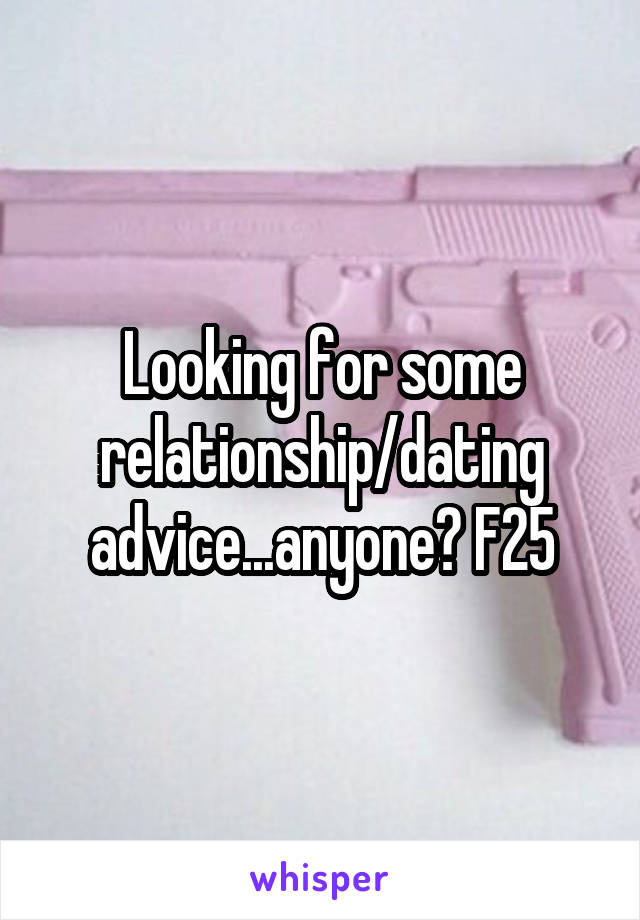Looking for some relationship/dating advice...anyone? F25