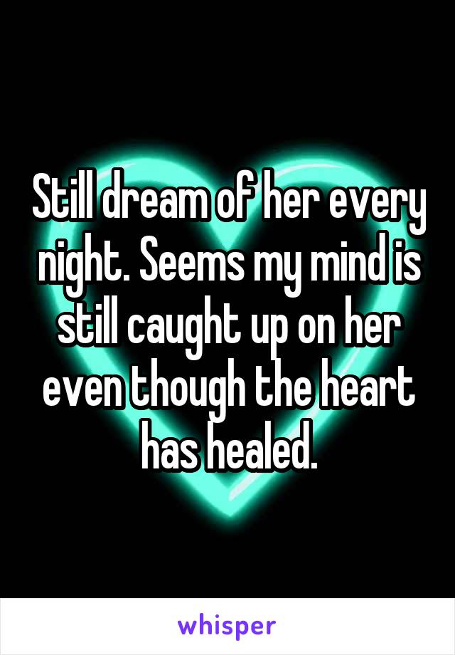 Still dream of her every night. Seems my mind is still caught up on her even though the heart has healed.