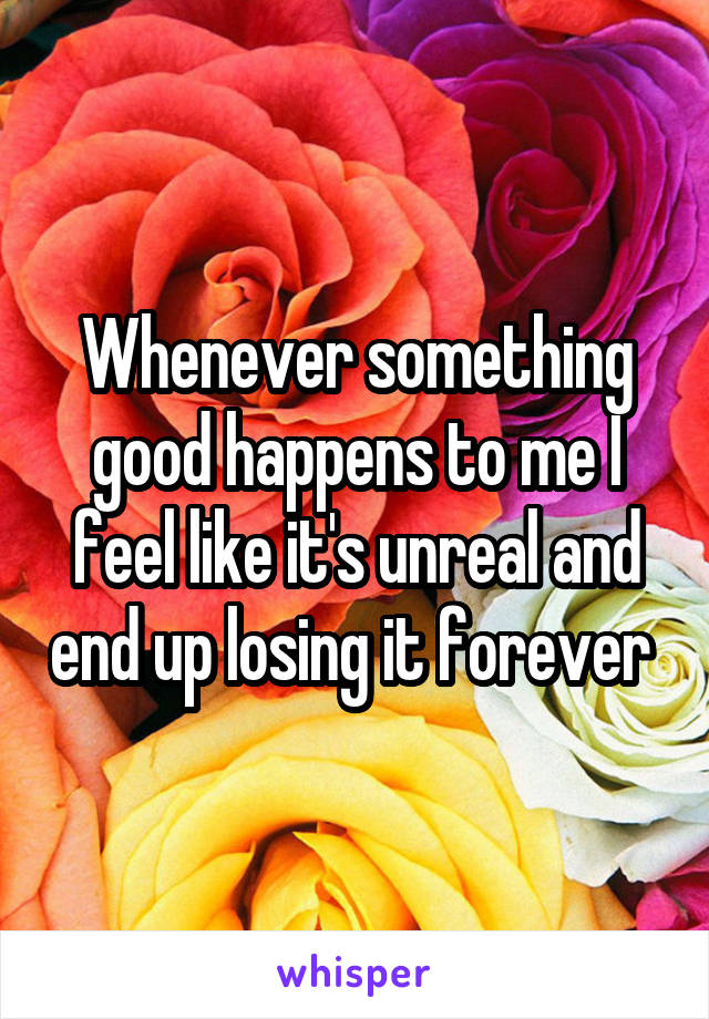 Whenever something good happens to me I feel like it's unreal and end up losing it forever