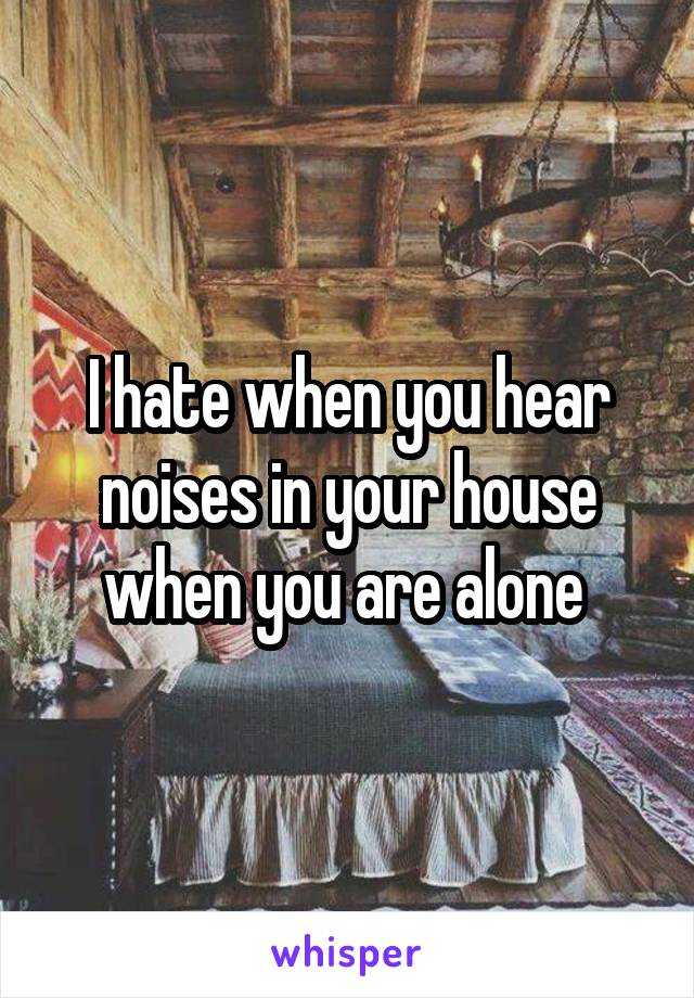 I hate when you hear noises in your house when you are alone