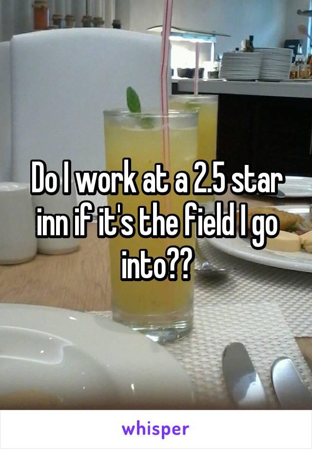 Do I work at a 2.5 star inn if it's the field I go into??