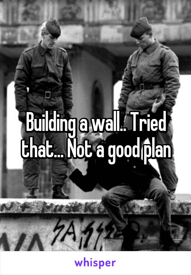 Building a wall.. Tried that... Not a good plan